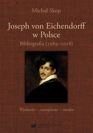 Okładka książki Joseph von Eichendorff w Polsce. Bibliografia (1989-2018). Wydania - czasopisma - media