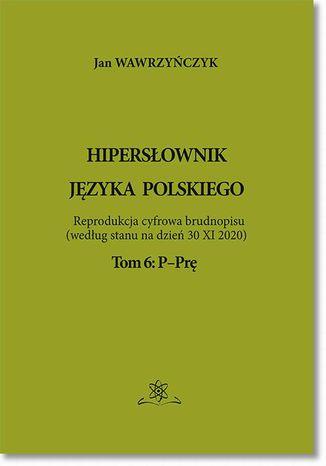 Okładka książki/ebooka Hipersłownik języka Polskiego Tom 6: P-Prę