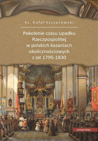 Pokolenie czasu upadku Rzeczpospolitej w polskich kazaniach okolicznościowych z lat 1795-1830
