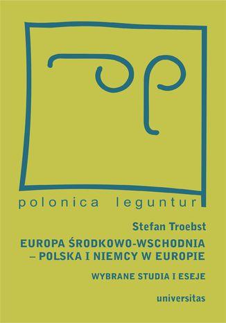 Europa Środkowo-Wschodnia, Polska a Niemcy w Europie. Wybrane studia i eseje