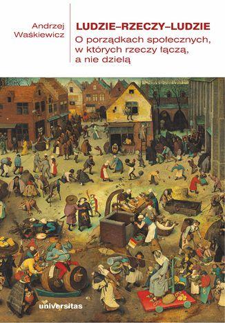 Okładka książki Ludzie-rzeczy-ludzie. O porządkach społecznych, w których rzeczy łączą, a nie dzielą