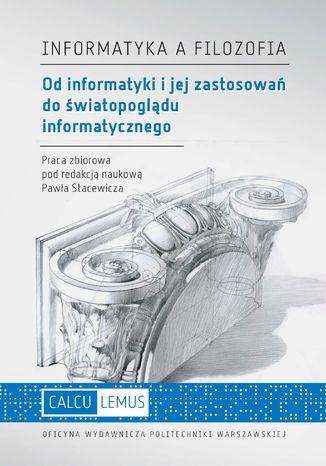 Okładka książki Informatyka a filozofia. Od informatyki i jej zastosowań do światopoglądu informatycznego