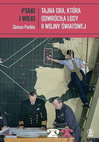 Okładka książki Ptaki i wilki. Tajna gra, która odwróciła losy II wojny światowej
