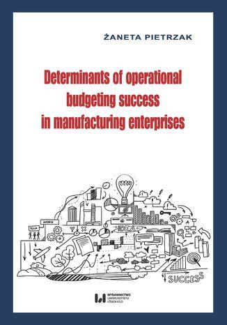 Okładka książki Determinants of operational budgeting success in manufacturing enterprises