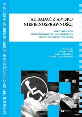 Okładka książki Jak badać zjawisko niepełnosprawności. Szanse i zagrożenia założeń teoretycznych i metodologicznych studiów nad niepełnosprawnością