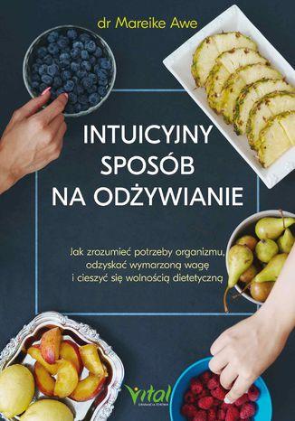Okładka książki Intuicyjny sposób na odżywianie. Jak zrozumieć potrzeby organizmu, odzyskać wymarzoną wagę i cieszyć się wolnością dietetyczną