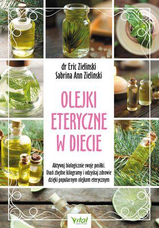 Okładka książki Olejki eteryczne w diecie. Aktywuj biologicznie swoje posiłki. Usuń zbędne kilogramy i odzyskaj zdrowie dzięki popularnym olejkom eterycznym