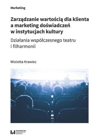 Okładka książki Zarządzanie wartością dla klienta a marketing doświadczeń w instytucjach kultury. Działania współczesnego teatru i filharmonii