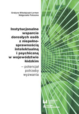 Okładka książki Instytucjonalne wsparcie dorosłych osób z niepełnosprawnością intelektualną i psychiczną w województwie łódzkim - potencjał, potrzeby, wyzwania