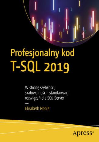 Okładka książki Profesjonalny kod T-SQL 2019. W stronę szybkości, skalowalności i standaryzacji rozwiązań dla SQL Server