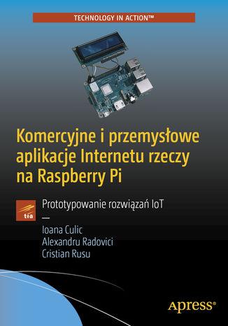 Okładka książki Komercyjne i przemysłowe aplikacje Internetu rzeczy na Raspberry Pi. Prototypowanie rozwiązań IoT