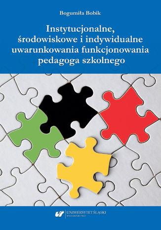 Okładka książki Instytucjonalne, środowiskowe i indywidualne uwarunkowania funkcjonowania pedagoga szkolnego