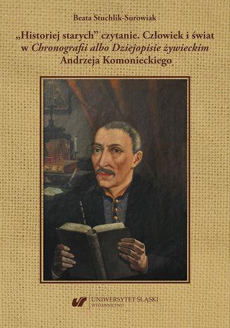 Okładka książki/ebooka 'Historiej starych' czytanie. Człowiek i świat w 'Chronografii albo Dziejopisie żywieckim' Andrzeja Komonieckiego