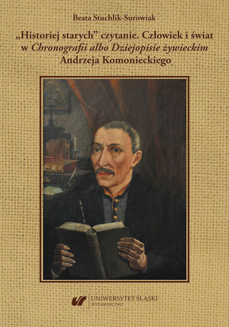 Okładka książki 'Historiej starych' czytanie. Człowiek i świat w 'Chronografii albo Dziejopisie żywieckim' Andrzeja Komonieckiego
