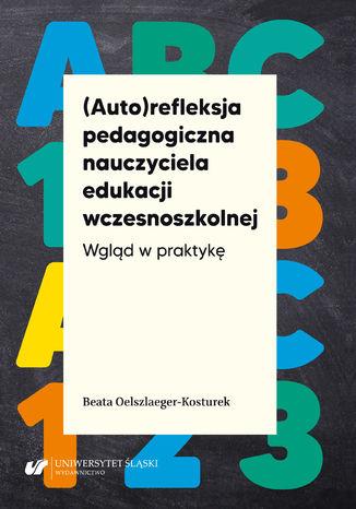 Okładka książki (Auto)refleksja pedagogiczna nauczyciela edukacji wczesnoszkolnej. Wgląd w praktykę