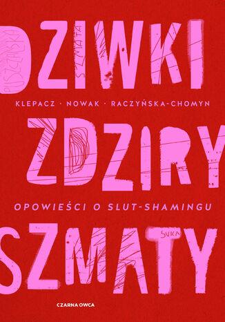 Okładka książki Dziwki, zdziry, szmaty. Opowieści o slut-shamingu