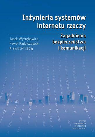 Okładka książki/ebooka Inżynieria systemów internetu rzeczy. Zagadnienia bezpieczeństwa i komunikacji