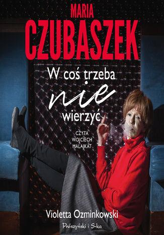 Okładka książki Maria Czubaszek. W coś trzeba nie wierzyć