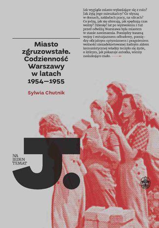 Okładka książki Miasto zgruzowstałe. Codzienność Warszawy w latach 1954-1955
