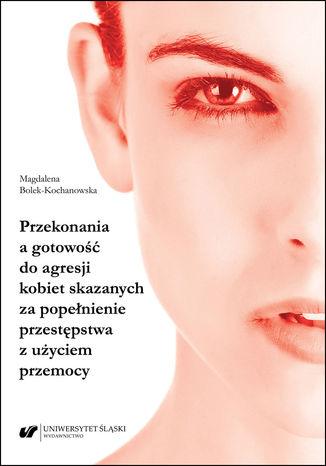 Okładka książki Przekonania a gotowość do agresji kobiet skazanych za popełnienie przestępstwa z użyciem przemocy
