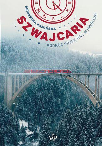 Okładka książki Szwajcaria. Podróż przez raj wymyślony