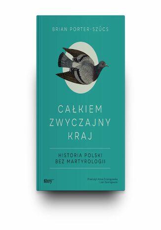 Całkiem zwyczajny kraj. Historia Polski bez martyrologii