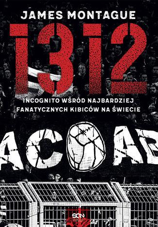 Okładka książki/ebooka 1312. Incognito wśród najbardziej fanatycznych kibiców na świecie