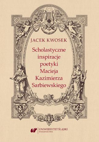 Okładka książki Scholastyczne inspiracje poetyki Macieja Kazimierza Sarbiewskiego