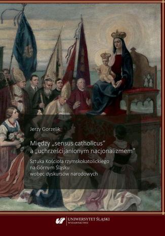 Okładka książki Między 'sensus catholicus' a 'uchrześcijanionym nacjonalizmem'. Sztuka Kościoła rzymskokatolickiego na Górnym Śląsku wobec dyskursów narodowych