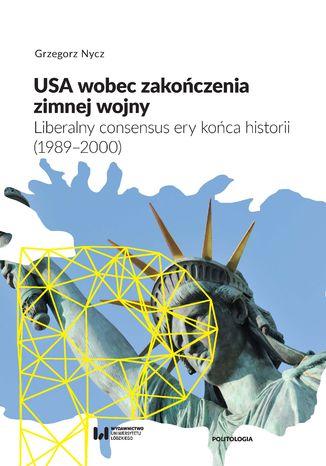 Okładka książki/ebooka USA wobec zakończenia zimnej wojny. Liberalny consensus ery końca historii (1989-2000)