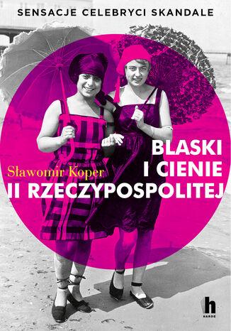Okładka książki Blaski i cienie II Rzeczypospolitej. Sensacje, celebryci, skandale