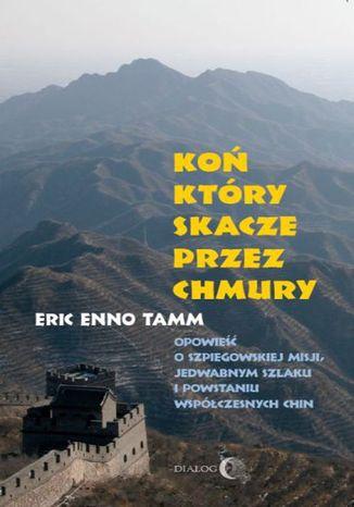 Okładka książki Koń który skacze przez chmury. Opowieść o szpiegowskiej misji, Jedwabnym Szlaku i powstaniu współczesnych Chin