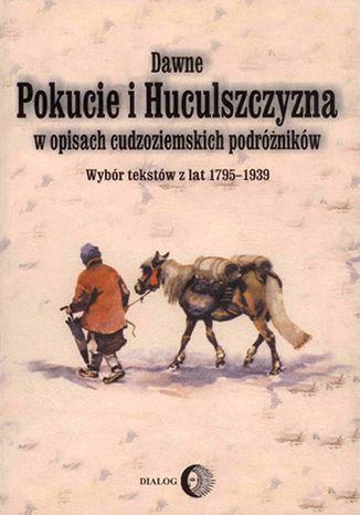 Okładka książki Dawne Pokucie i Huculszczyzna w opisach cudzoziemskich podróżników. Wybór tekstów z lat 1795-1939
