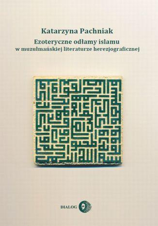 Okładka książki Ezoteryczne odłamy islamu w muzułmańskiej literaturze herezjograficznej