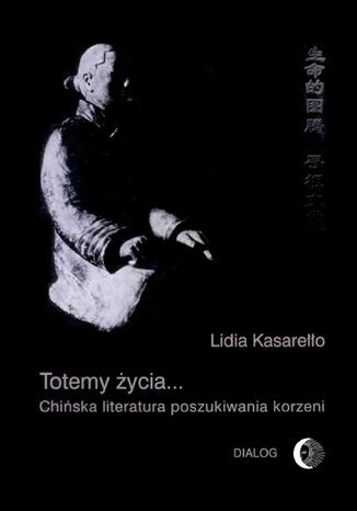 Okładka książki Totemy życia... Chińska literatura poszukiwania korzeni