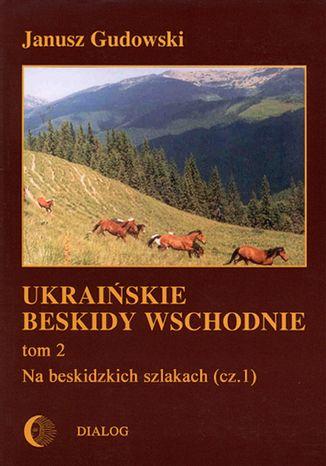 Okładka książki Ukraińskie Beskidy Wschodnie Tom II. Na beskidzkich szlakach. Część 1