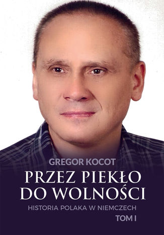 Okładka książki Przez piekło do wolności. Historia Polaka w Niemczech. Tom I