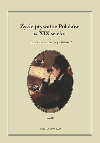 Okładka książki Życie prywatne Polaków w XIX wieku. Kariera w optyce prywatności. Tom 9