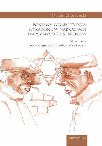 Okładka książki Postawy wobec Żydów wyrażone w narracjach warszawskich seniorów. Studium socjologicznej analizy dyskursu