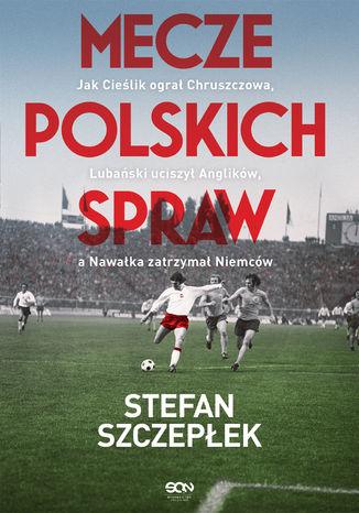 Okładka książki Mecze polskich spraw. Jak Cieślik ogral Chruszczowa, Lubański uciszył Anglików, a Nawałka zatrzymał Niemców
