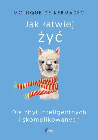 Okładka książki Jak łatwiej żyć. Dla zbyt inteligentnych i skomplikowanych