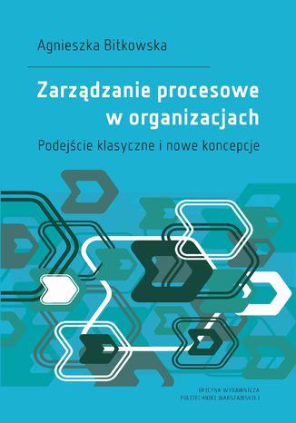 Zarządzanie procesowe w organizacjach. Podejście klasyczne i nowe koncepcje
