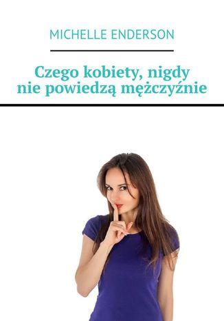 Okładka książki/ebooka Czego kobiety, nigdy niepowiedzą mężczyźnie