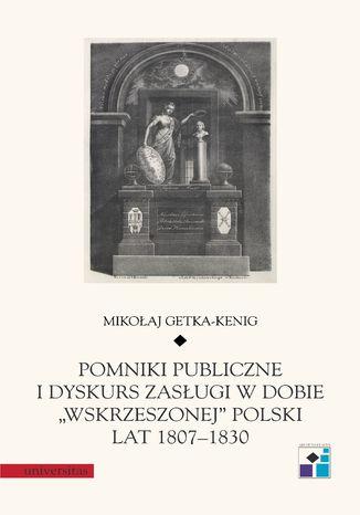 """Pomniki publiczne i dyskurs zasługi w dobie """"wskrzeszonej"""" Polski lat 1807-1830"""