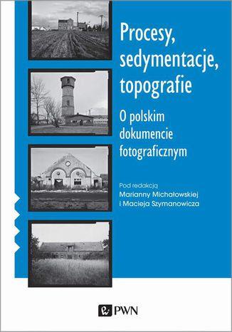 Okładka książki Procesy, sedymentacje, topografie. O polskim dokumencie fotograficznym