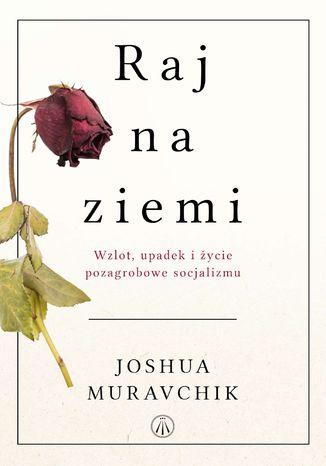 Okładka książki Raj na ziemi. Wzlot, upadek i życie pozagrobowe socjalizmu