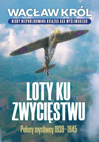 Loty ku zwycięstwu. Polscy myśliwcy 1939-1945
