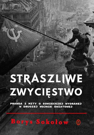 Okładka książki Straszliwe zwycięstwo. Prawda i mity o sowieckiej wygranej w drugiej wojnie światowej