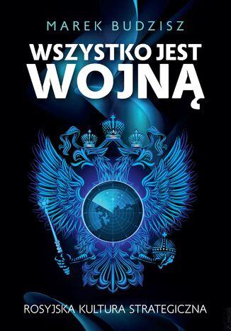 Okładka książki Wszystko jest wojną. Rosyjska kultura strategiczna