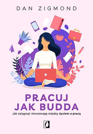 Okładka książki Pracuj jak Budda. Jak osiągnąć równowagę między życiem a pracą